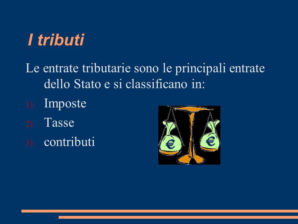 I tributi Le entrate tributarie sono le principali entrate dello Stato e si classificano in: Imposte.