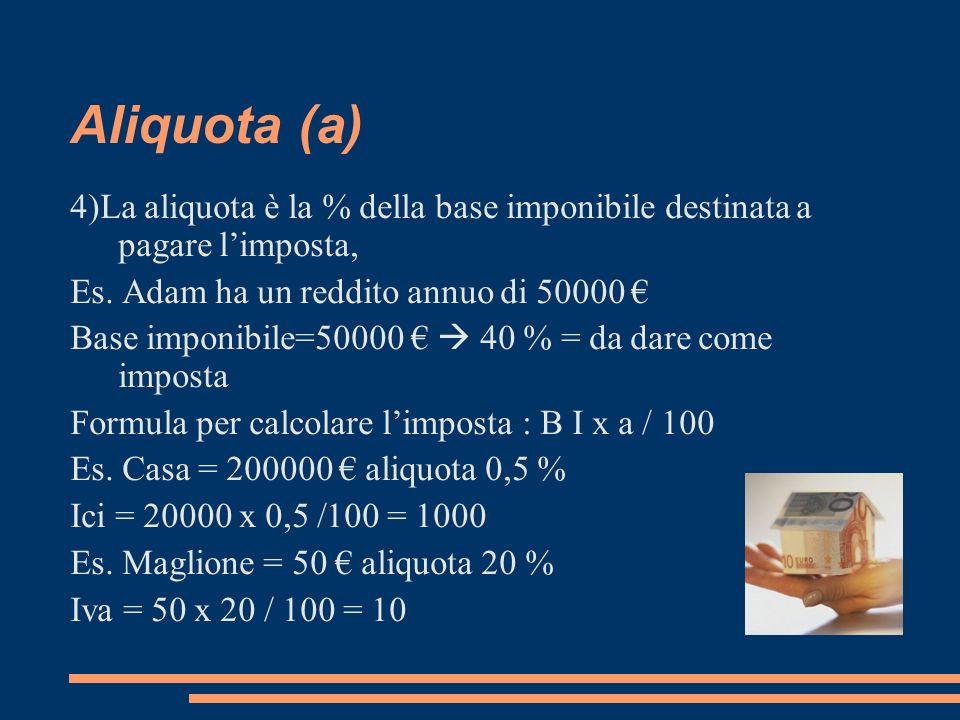Aliquota (a) 4)La aliquota è la % della base imponibile destinata a pagare l'imposta, Es. Adam ha un reddito annuo di 50000 €