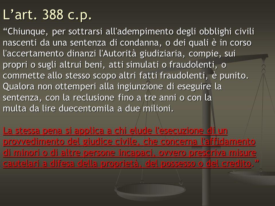 L'art. 388 c.p. Chiunque, per sottrarsi all adempimento degli obblighi civili. nascenti da una sentenza di condanna, o dei quali è in corso.
