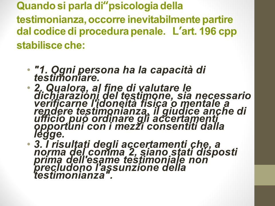 Quando si parla di psicologia della testimonianza, occorre inevitabilmente partire dal codice di procedura penale. L'art. 196 cpp stabilisce che: