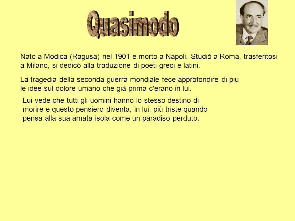 QuasimodoNato a Modica (Ragusa) nel 1901 e morto a Napoli. Studiò a Roma, trasferitosi. a Milano, si dedicò alla traduzione di poeti greci e latini.