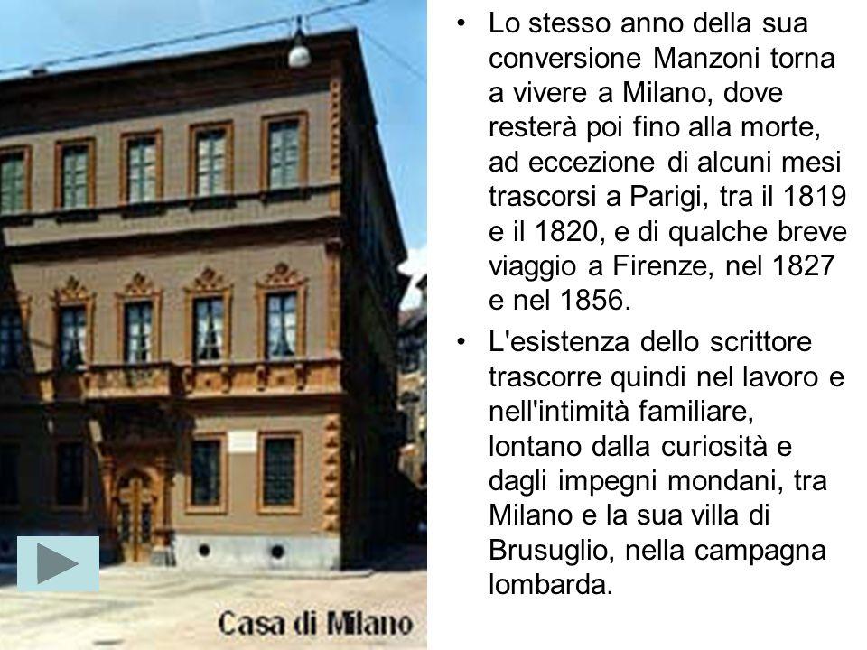 Lo stesso anno della sua conversione Manzoni torna a vivere a Milano, dove resterà poi fino alla morte, ad eccezione di alcuni mesi trascorsi a Parigi, tra il 1819 e il 1820, e di qualche breve viaggio a Firenze, nel 1827 e nel 1856.