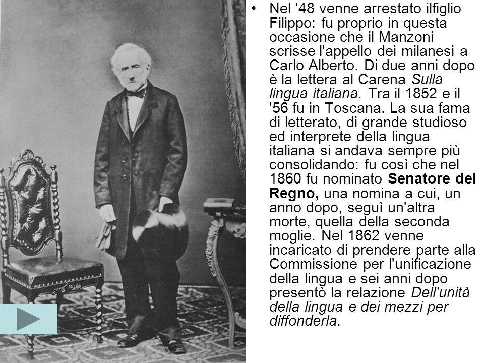 Nel 48 venne arrestato ilfiglio Filippo: fu proprio in questa occasione che il Manzoni scrisse l appello dei milanesi a Carlo Alberto.
