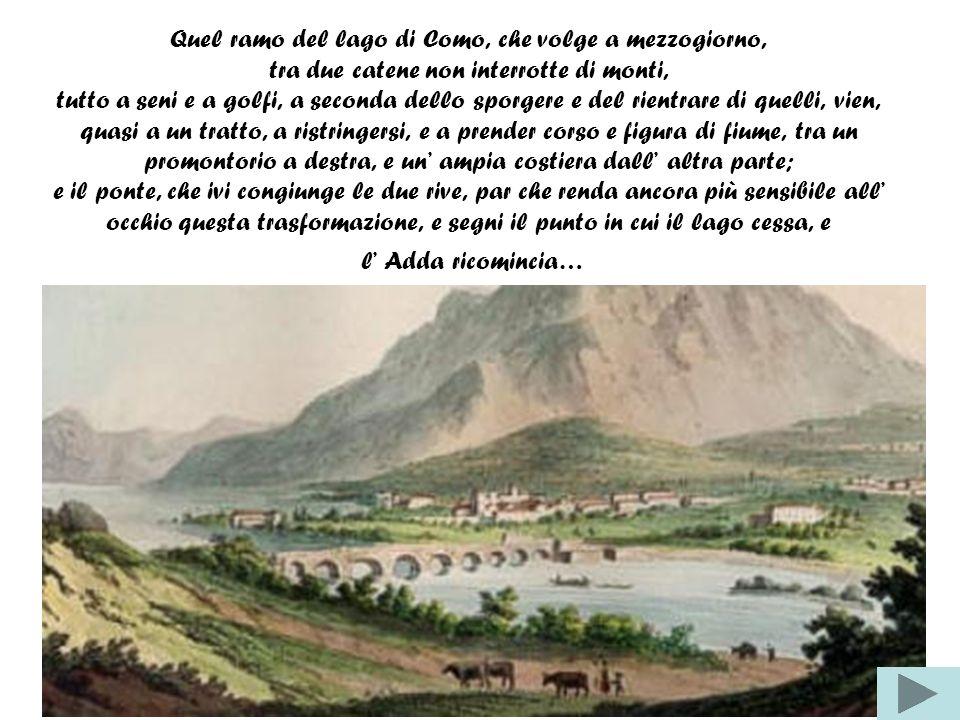 Quel ramo del lago di Como, che volge a mezzogiorno, tra due catene non interrotte di monti, tutto a seni e a golfi, a seconda dello sporgere e del rientrare di quelli, vien, quasi a un tratto, a ristringersi, e a prender corso e figura di fiume, tra un promontorio a destra, e un' ampia costiera dall' altra parte; e il ponte, che ivi congiunge le due rive, par che renda ancora più sensibile all' occhio questa trasformazione, e segni il punto in cui il lago cessa, e l' Adda ricomincia…