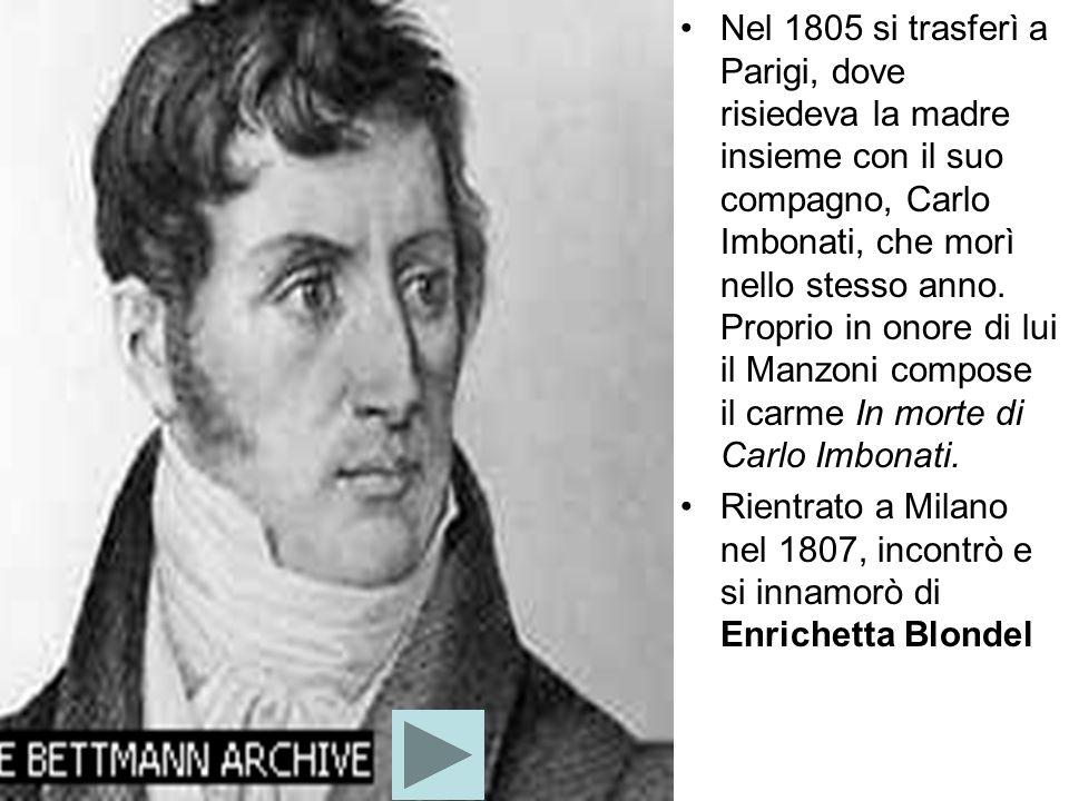 Nel 1805 si trasferì a Parigi, dove risiedeva la madre insieme con il suo compagno, Carlo Imbonati, che morì nello stesso anno. Proprio in onore di lui il Manzoni compose il carme In morte di Carlo Imbonati.