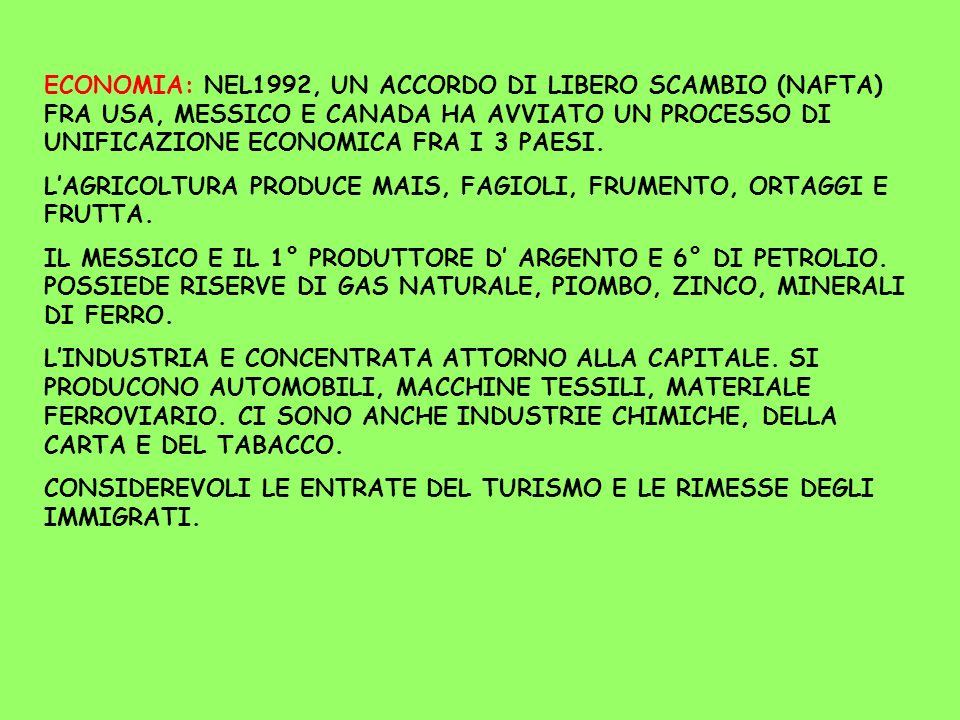 ECONOMIA: NEL1992, UN ACCORDO DI LIBERO SCAMBIO (NAFTA) FRA USA, MESSICO E CANADA HA AVVIATO UN PROCESSO DI UNIFICAZIONE ECONOMICA FRA I 3 PAESI.