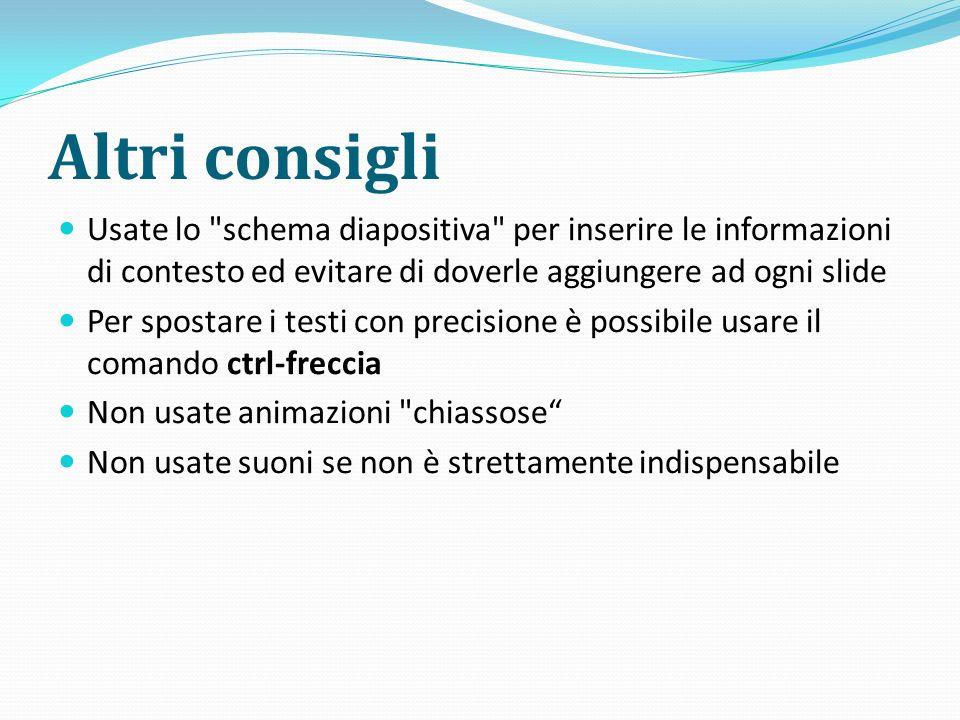 Altri consigli Usate lo schema diapositiva per inserire le informazioni di contesto ed evitare di doverle aggiungere ad ogni slide.