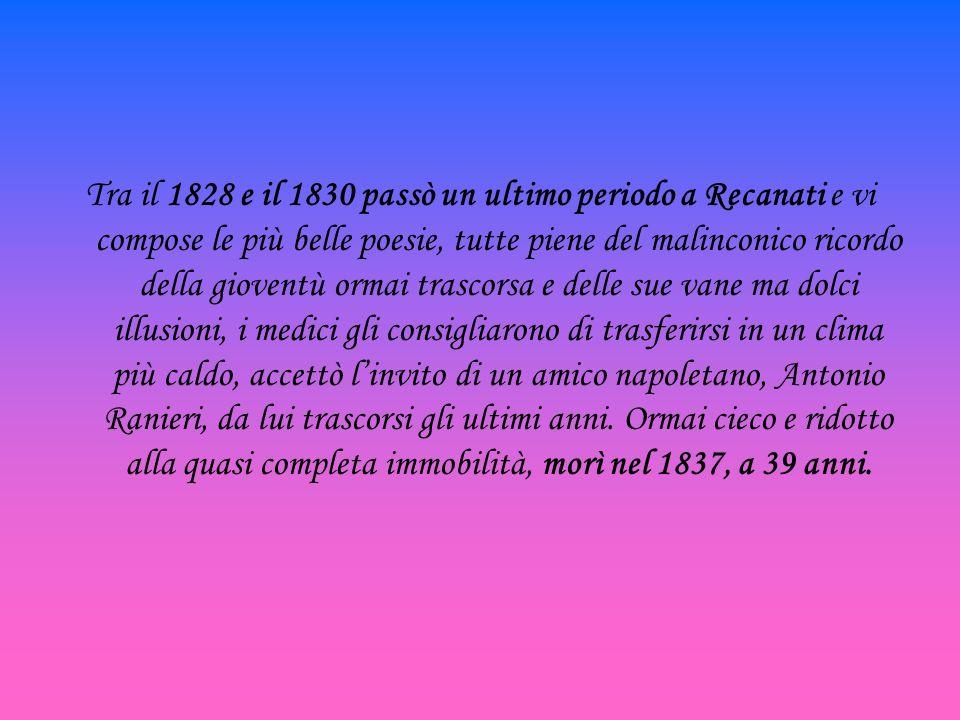 Tra il 1828 e il 1830 passò un ultimo periodo a Recanati e vi compose le più belle poesie, tutte piene del malinconico ricordo della gioventù ormai trascorsa e delle sue vane ma dolci illusioni, i medici gli consigliarono di trasferirsi in un clima più caldo, accettò l'invito di un amico napoletano, Antonio Ranieri, da lui trascorsi gli ultimi anni.