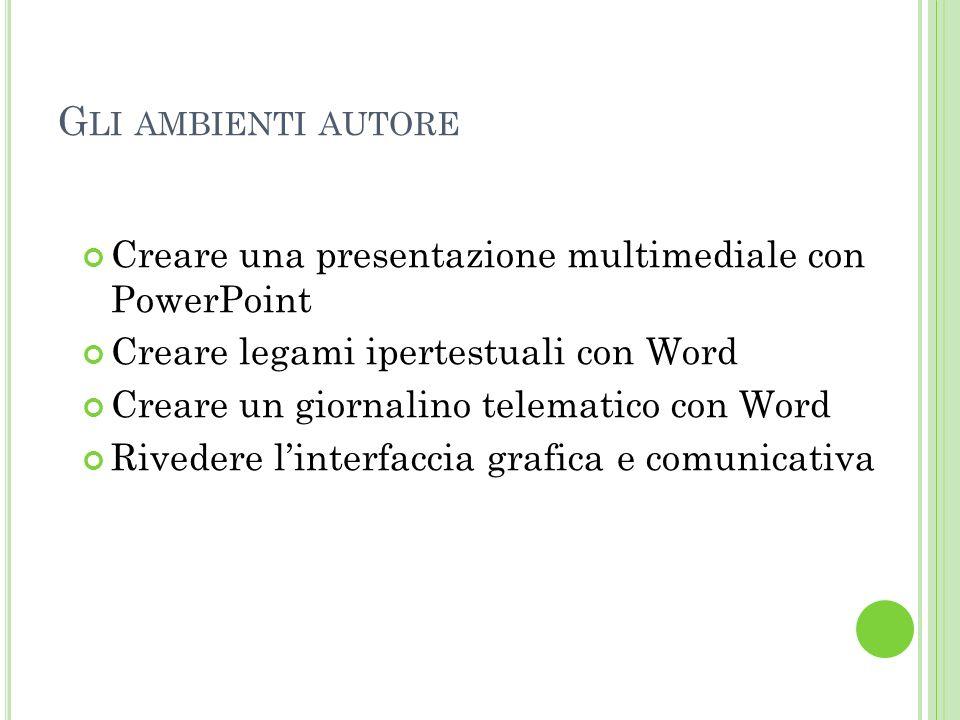 Gli ambienti autore Creare una presentazione multimediale con PowerPoint. Creare legami ipertestuali con Word.