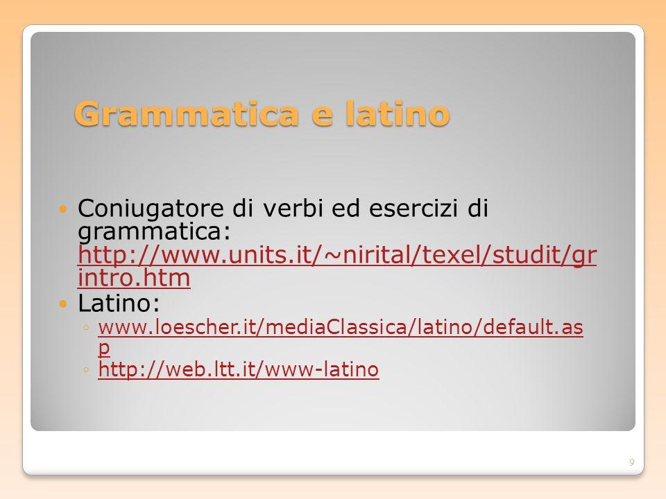 Grammatica e latino Coniugatore di verbi ed esercizi di grammatica: http://www.units.it/~nirital/texel/studit/gr intro.htm.