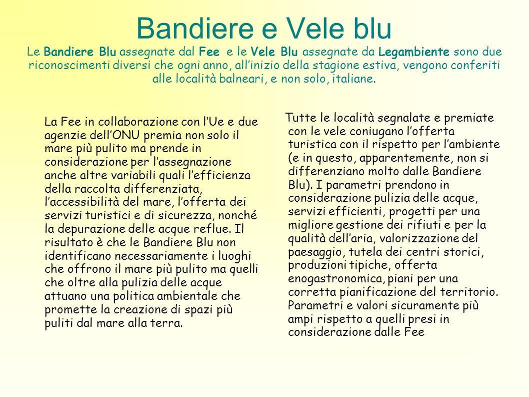Bandiere e Vele blu Le Bandiere Blu assegnate dal Fee e le Vele Blu assegnate da Legambiente sono due riconoscimenti diversi che ogni anno, all'inizio della stagione estiva, vengono conferiti alle località balneari, e non solo, italiane.