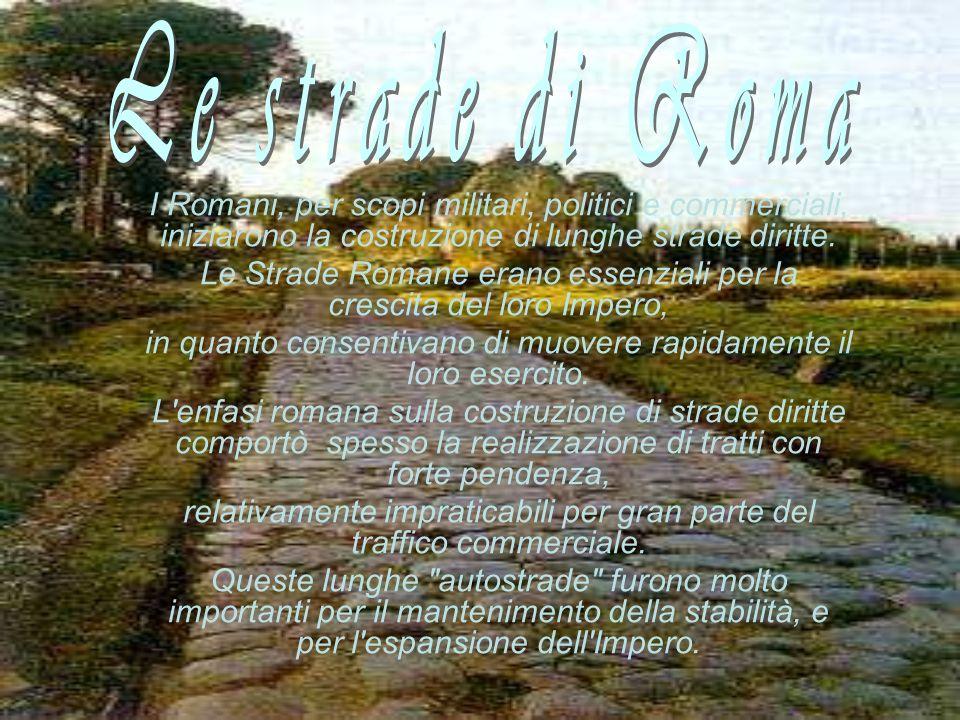Le strade di Roma I Romani, per scopi militari, politici e commerciali, iniziarono la costruzione di lunghe strade diritte.