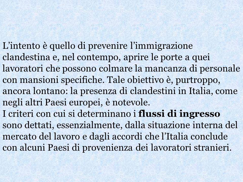L'intento è quello di prevenire l'immigrazione clandestina e, nel contempo, aprire le porte a quei lavoratori che possono colmare la mancanza di personale con mansioni specifiche. Tale obiettivo è, purtroppo, ancora lontano: la presenza di clandestini in Italia, come negli altri Paesi europei, è notevole.