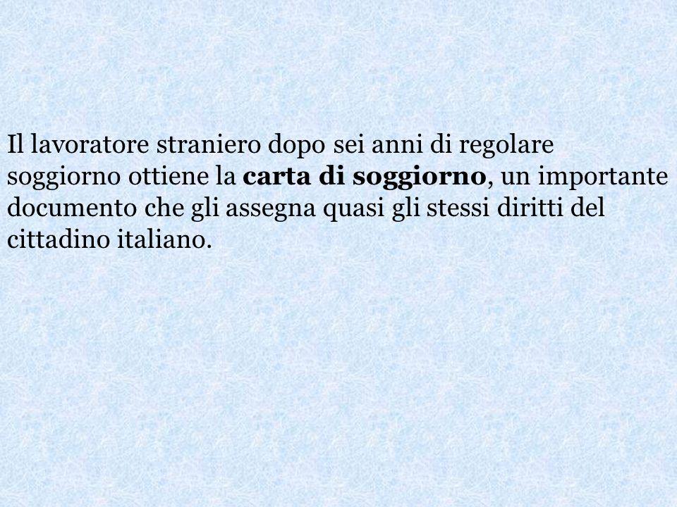 Il lavoratore straniero dopo sei anni di regolare soggiorno ottiene la carta di soggiorno, un importante documento che gli assegna quasi gli stessi diritti del cittadino italiano.