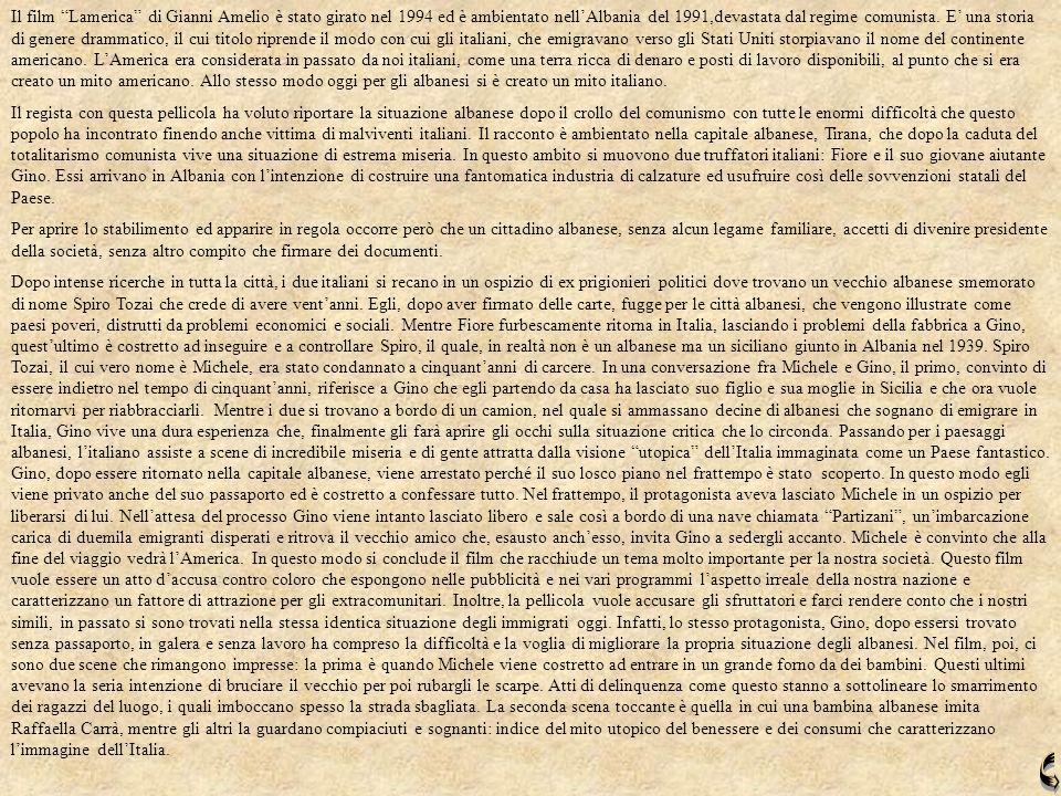 Il film Lamerica di Gianni Amelio è stato girato nel 1994 ed è ambientato nell'Albania del 1991,devastata dal regime comunista. E' una storia di genere drammatico, il cui titolo riprende il modo con cui gli italiani, che emigravano verso gli Stati Uniti storpiavano il nome del continente americano. L'America era considerata in passato da noi italiani, come una terra ricca di denaro e posti di lavoro disponibili, al punto che si era creato un mito americano. Allo stesso modo oggi per gli albanesi si è creato un mito italiano.