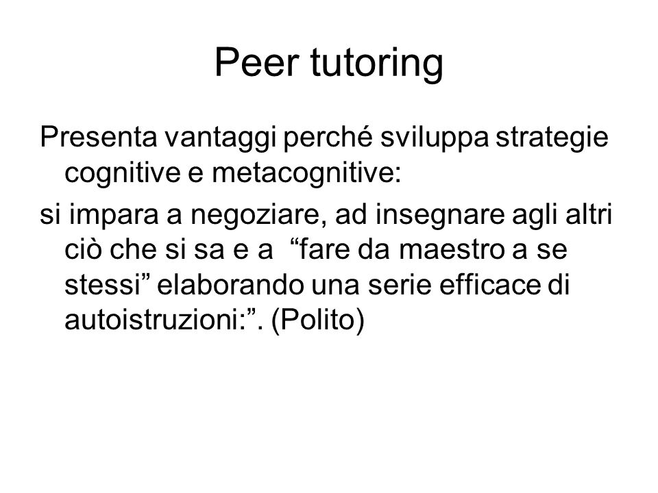 Peer tutoring Presenta vantaggi perché sviluppa strategie cognitive e metacognitive: