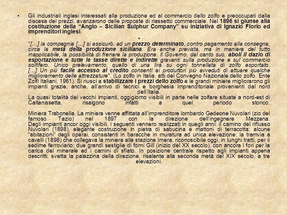 Gli industriali inglesi interessati alla produzione ed al commercio dello zolfo e preoccupati dalla discesa dei prezzi, avanzarono delle proposte di riassetto commerciale. Nel 1896 si giunse alla costituzione della Anglo – Sicilian Sulphur Company su iniziativa di Ignazio Florio ed imprenditori inglesi.