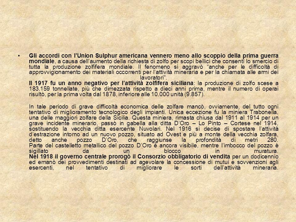 Gli accordi con l'Union Sulphur americana vennero meno allo scoppio della prima guerra mondiale, a causa dell'aumento della richiesta di zolfo per scopi bellici che consentì lo smercio di tutta la produzione zolfifera mondiale. Il fenomeno si aggravò anche per le difficoltà di approvvigionamento dei materiali occorrenti per l'attività mineraria e per la chiamata alle armi dei lavoratori . Il 1917 fu un anno negativo per l'attività zolfifera siciliana: la produzione di zolfo scese a 183.159 tonnellate, più che dimezzata rispetto a dieci anni prima, mentre il numero di operai risultò, per la prima volta dal 1878, inferiore alle 10.000 unità (9.857).