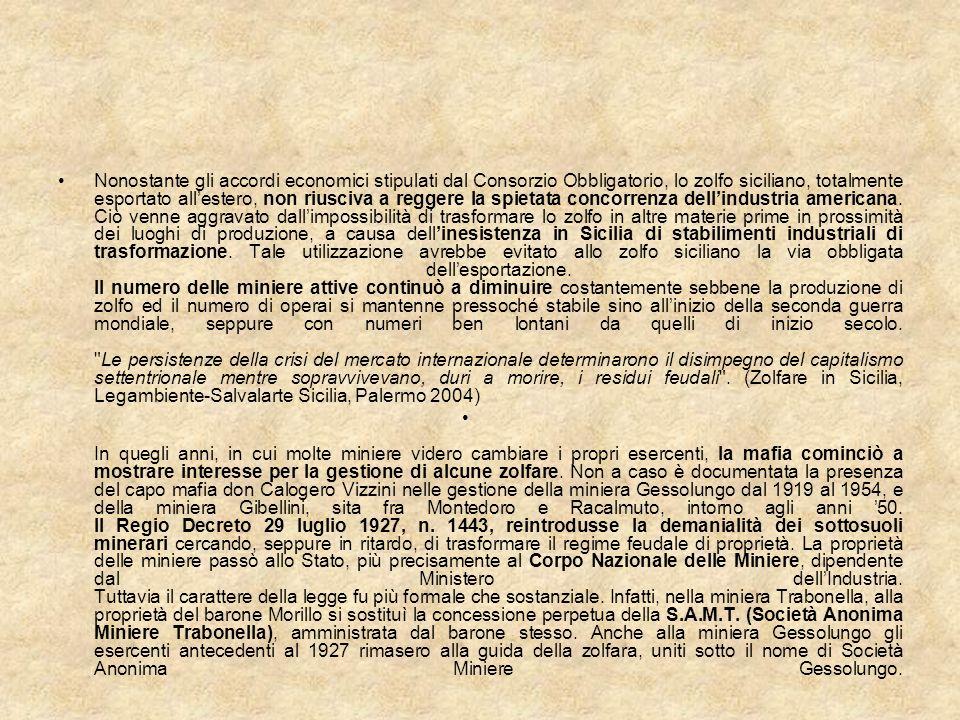 Nonostante gli accordi economici stipulati dal Consorzio Obbligatorio, lo zolfo siciliano, totalmente esportato all'estero, non riusciva a reggere la spietata concorrenza dell'industria americana. Ciò venne aggravato dall'impossibilità di trasformare lo zolfo in altre materie prime in prossimità dei luoghi di produzione, a causa dell'inesistenza in Sicilia di stabilimenti industriali di trasformazione. Tale utilizzazione avrebbe evitato allo zolfo siciliano la via obbligata dell'esportazione. Il numero delle miniere attive continuò a diminuire costantemente sebbene la produzione di zolfo ed il numero di operai si mantenne pressoché stabile sino all'inizio della seconda guerra mondiale, seppure con numeri ben lontani da quelli di inizio secolo. Le persistenze della crisi del mercato internazionale determinarono il disimpegno del capitalismo settentrionale mentre sopravvivevano, duri a morire, i residui feudali . (Zolfare in Sicilia, Legambiente-Salvalarte Sicilia, Palermo 2004)