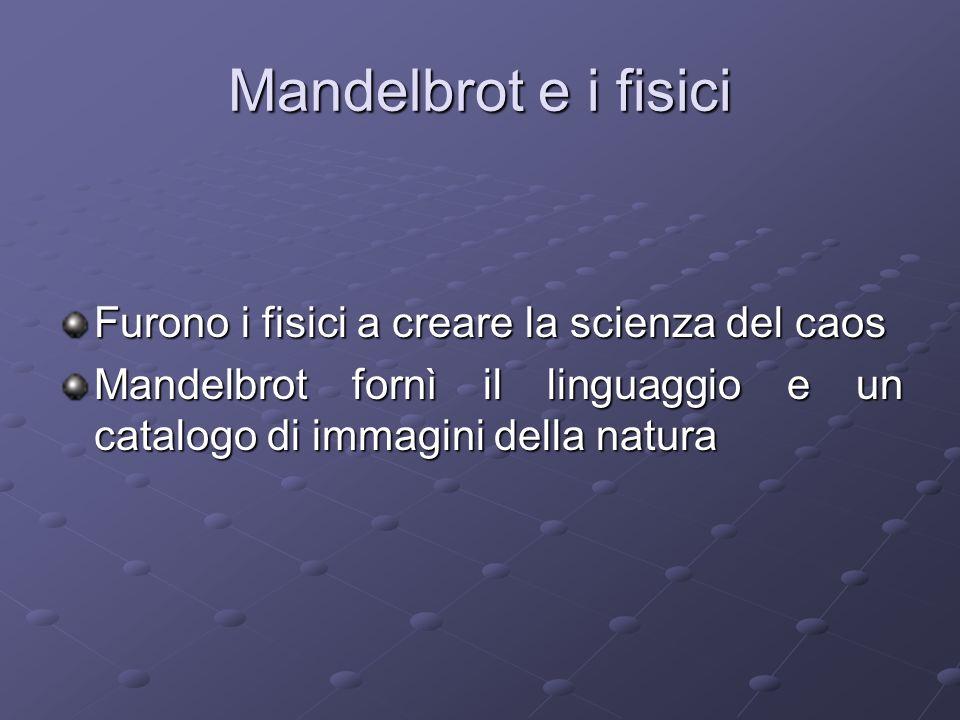 Mandelbrot e i fisici Furono i fisici a creare la scienza del caos