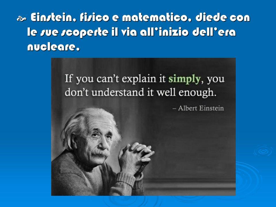 Einstein, fisico e matematico, diede con le sue scoperte il via all'inizio dell'era nucleare.