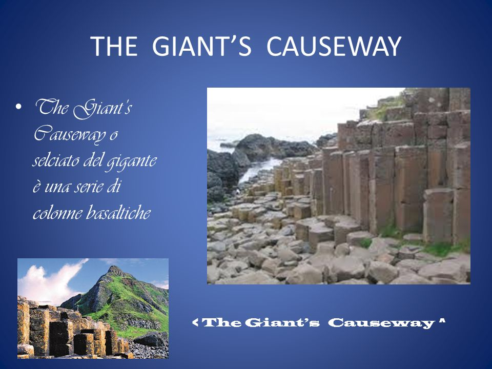 THE GIANT'S CAUSEWAY The Giant's Causeway o selciato del gigante è una serie di colonne basaltiche.