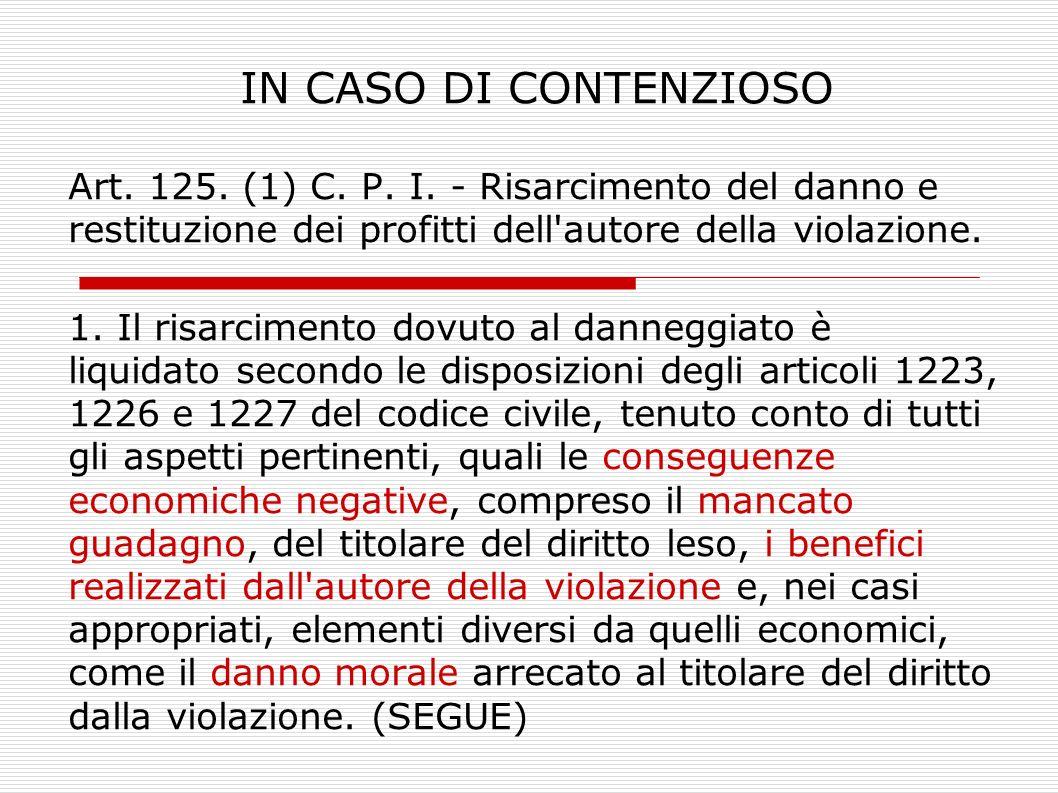 IN CASO DI CONTENZIOSO Art. 125. (1) C. P. I. - Risarcimento del danno e restituzione dei profitti dell autore della violazione.