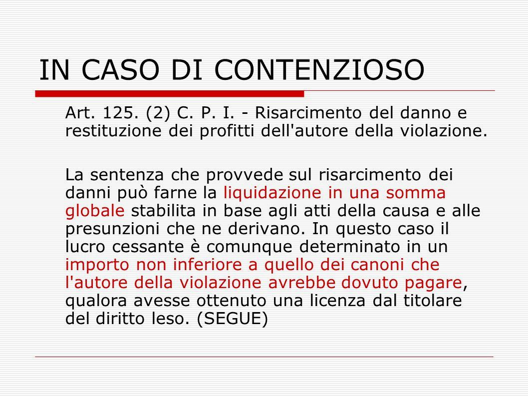 IN CASO DI CONTENZIOSO Art. 125. (2) C. P. I. - Risarcimento del danno e restituzione dei profitti dell autore della violazione.