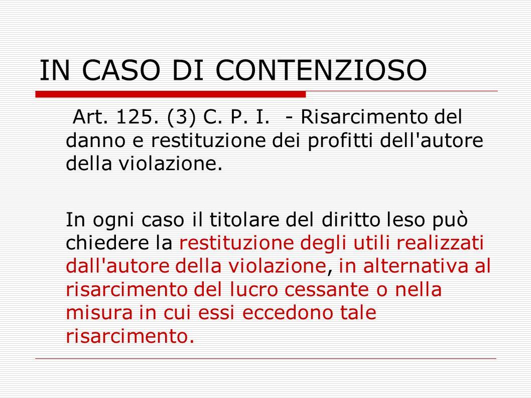 IN CASO DI CONTENZIOSO Art. 125. (3) C. P. I. - Risarcimento del danno e restituzione dei profitti dell autore della violazione.