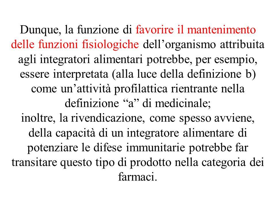 Dunque, la funzione di favorire il mantenimento delle funzioni fisiologiche dell'organismo attribuita agli integratori alimentari potrebbe, per esempio, essere interpretata (alla luce della definizione b) come un'attività profilattica rientrante nella definizione a di medicinale;