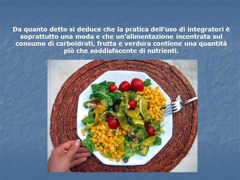 Da quanto detto si deduce che la pratica dell'uso di integratori è soprattutto una moda e che un'alimentazione incentrata sul consumo di carboidrati, frutta e verdura contiene una quantità più che soddisfacente di nutrienti.