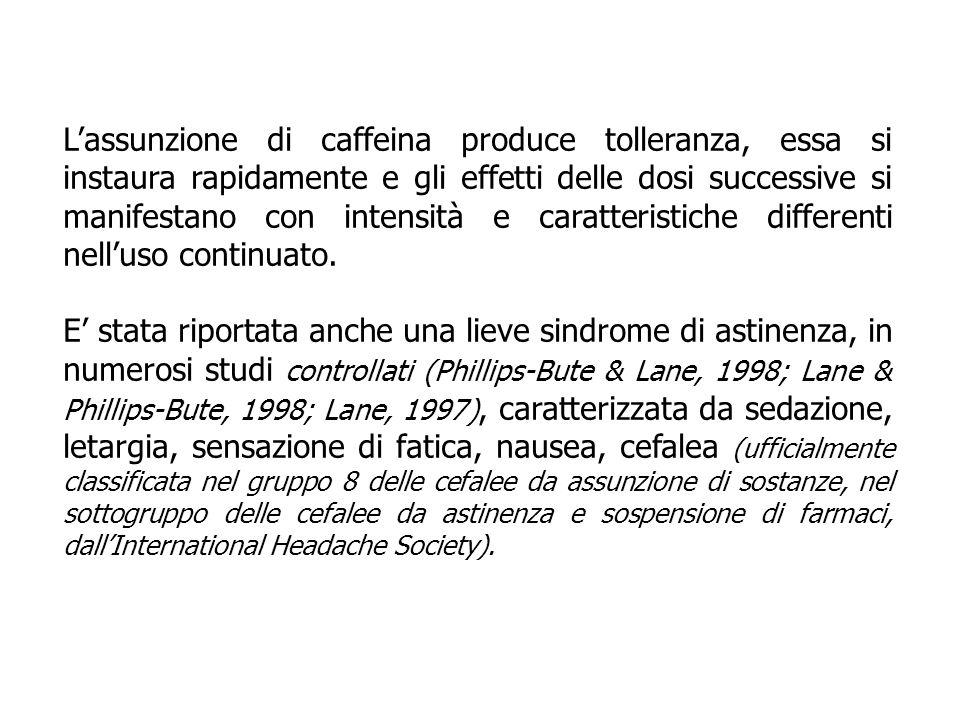 L'assunzione di caffeina produce tolleranza, essa si instaura rapidamente e gli effetti delle dosi successive si manifestano con intensità e caratteristiche differenti nell'uso continuato.