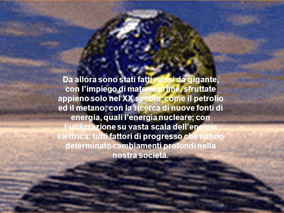 Da allora sono stati fatti passi da gigante, con l'impiego di materie prime, sfruttate appieno solo nel XX secolo, come il petrolio ed il metano; con la ricerca di nuove fonti di energia, quali l'energia nucleare; con l'utilizzazione su vasta scala dell'energia elettrica: tutti fattori di progresso che hanno determinato cambiamenti profondi nella nostra società.