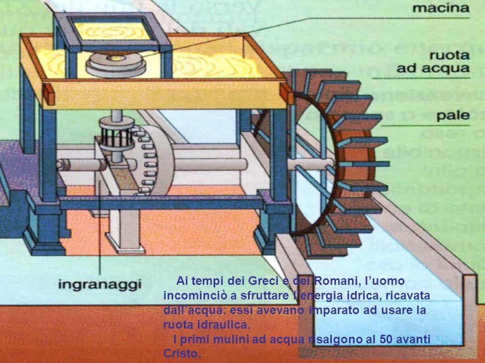 Ai tempi dei Greci e dei Romani, l'uomo incominciò a sfruttare l'energia idrica, ricavata dall'acqua: essi avevano imparato ad usare la ruota idraulica.