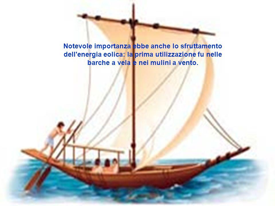 Notevole importanza ebbe anche lo sfruttamento dell energia eolica: la prima utilizzazione fu nelle barche a vela e nei mulini a vento.