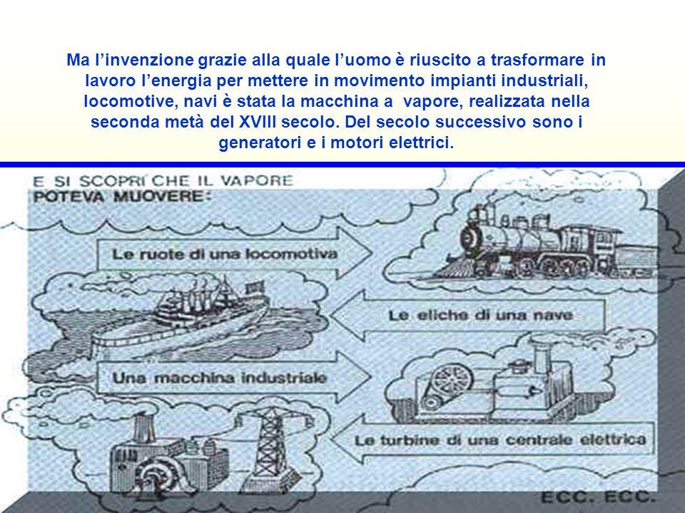 Ma l'invenzione grazie alla quale l'uomo è riuscito a trasformare in lavoro l'energia per mettere in movimento impianti industriali, locomotive, navi è stata la macchina a vapore, realizzata nella seconda metà del XVIII secolo.
