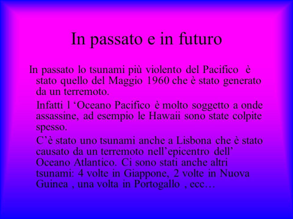 In passato e in futuro In passato lo tsunami più violento del Pacifico è stato quello del Maggio 1960 che è stato generato da un terremoto.