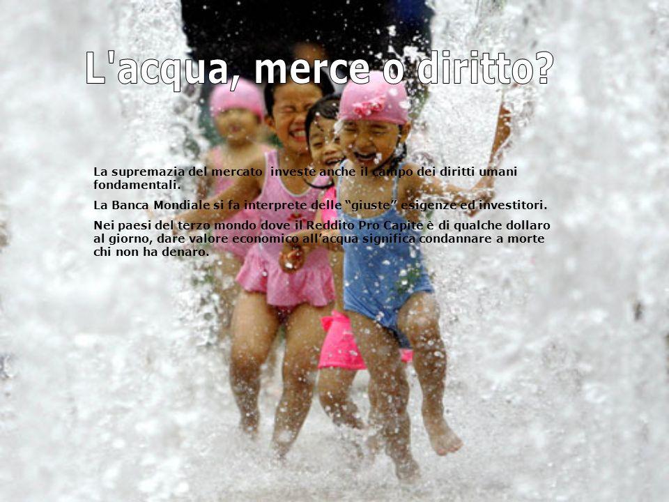L acqua, merce o diritto La supremazia del mercato investe anche il campo dei diritti umani fondamentali.