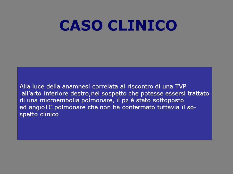 CASO CLINICOAlla luce della anamnesi correlata al riscontro di una TVP. all'arto inferiore destro,nel sospetto che potesse essersi trattato.