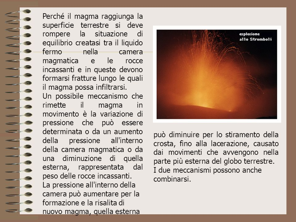 Perché il magma raggiunga la superficie terrestre si deve rompere la situazione di equilibrio creatasi tra il liquido fermo nella camera magmatica e le rocce incassanti e in queste devono formarsi fratture lungo le quali il magma possa infiltrarsi.