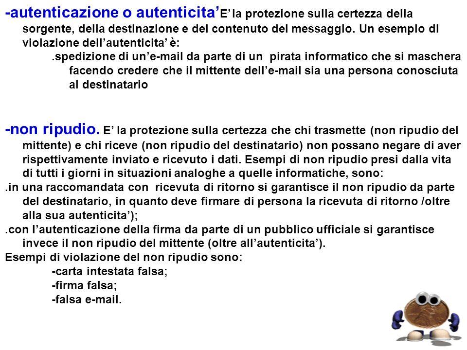 -autenticazione o autenticita'E' la protezione sulla certezza della sorgente, della destinazione e del contenuto del messaggio. Un esempio di violazione dell'autenticita' è: