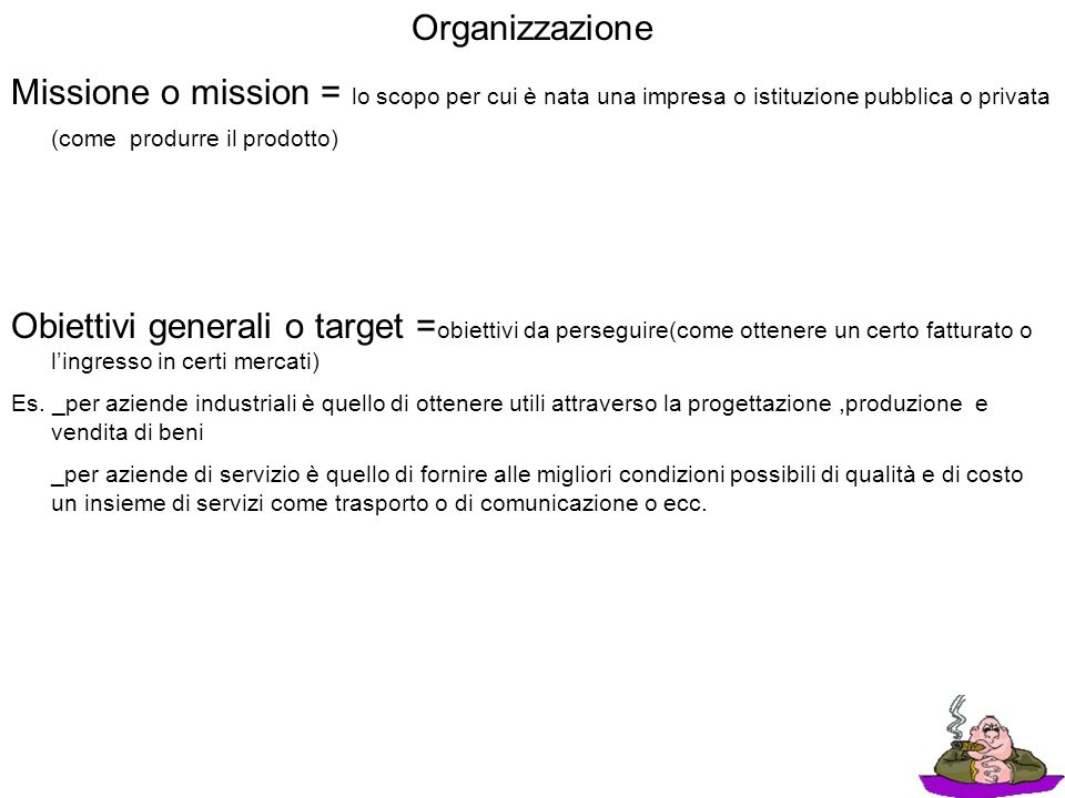 Organizzazione Missione o mission = lo scopo per cui è nata una impresa o istituzione pubblica o privata (come produrre il prodotto)