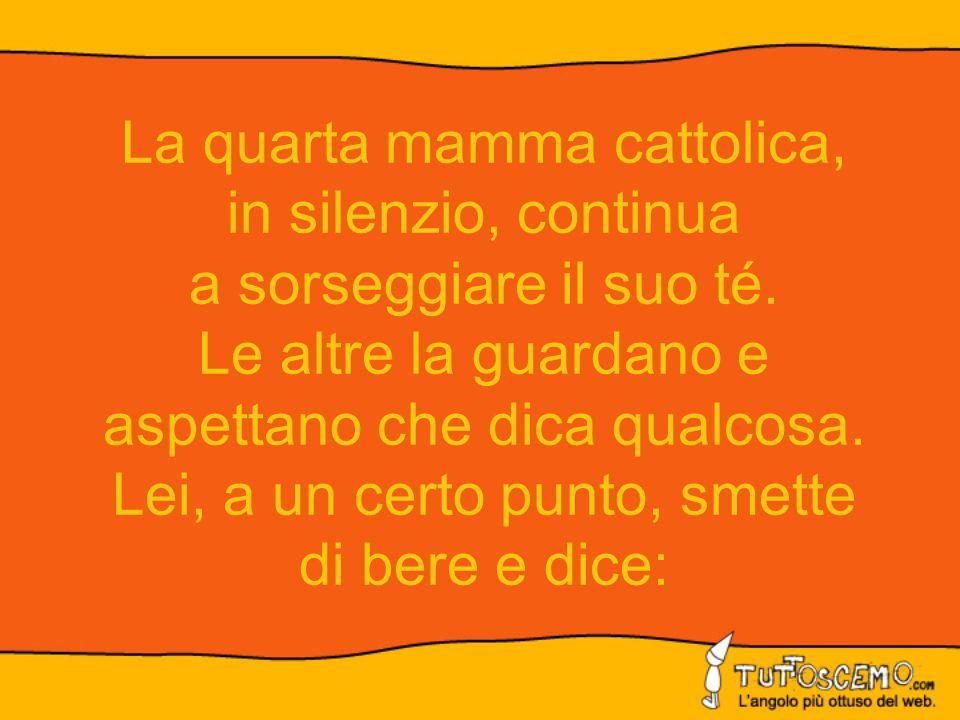 La quarta mamma cattolica, in silenzio, continua a sorseggiare il suo té.