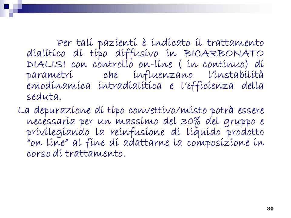 Per tali pazienti è indicato il trattamento dialitico di tipo diffusivo in BICARBONATO DIALISI con controllo on-line ( in continuo) di parametri che influenzano l'instabilità emodinamica intradialitica e l'efficienza della seduta.