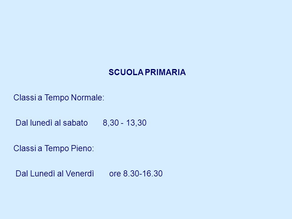 SCUOLA PRIMARIAClassi a Tempo Normale: Dal lunedì al sabato 8,30 - 13,30. Classi a Tempo Pieno: