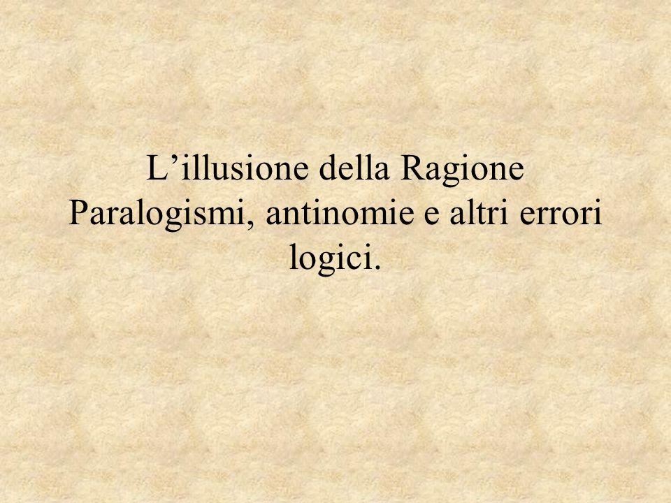 L'illusione della Ragione Paralogismi, antinomie e altri errori logici.
