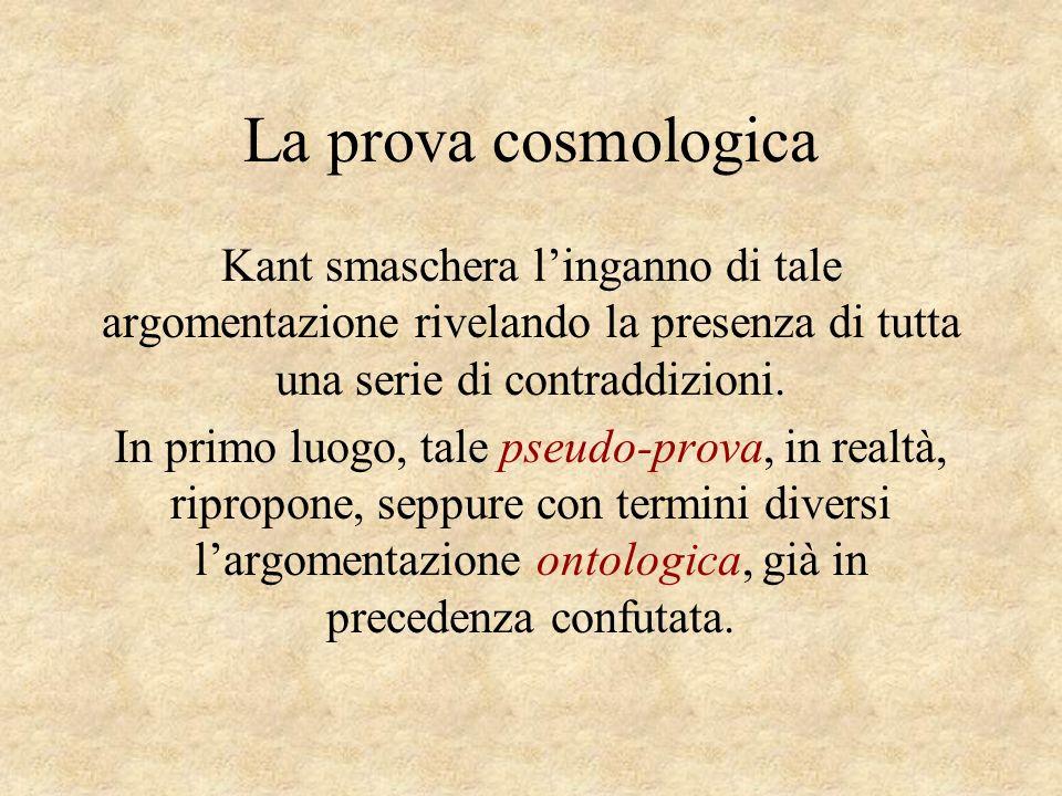 La prova cosmologica Kant smaschera l'inganno di tale argomentazione rivelando la presenza di tutta una serie di contraddizioni.