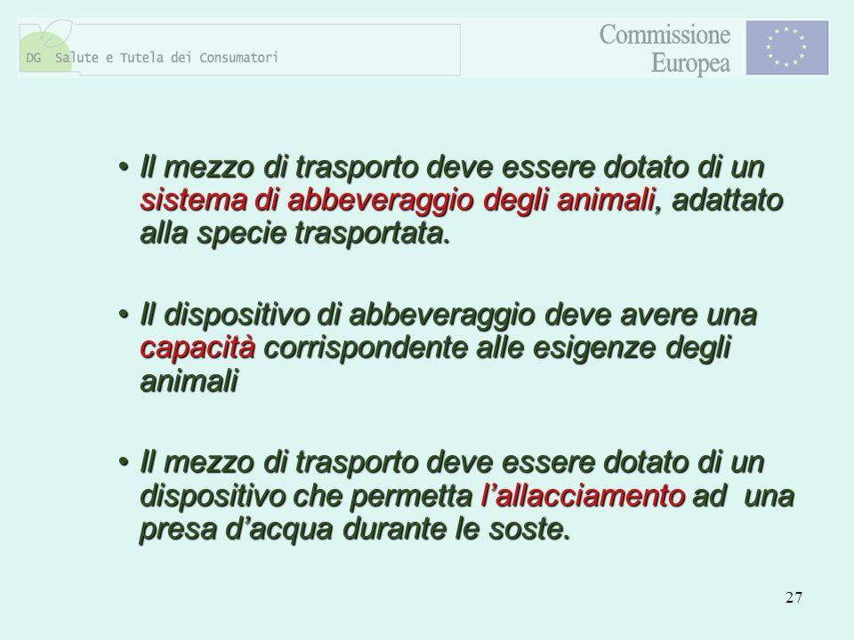 Il mezzo di trasporto deve essere dotato di un sistema di abbeveraggio degli animali, adattato alla specie trasportata.