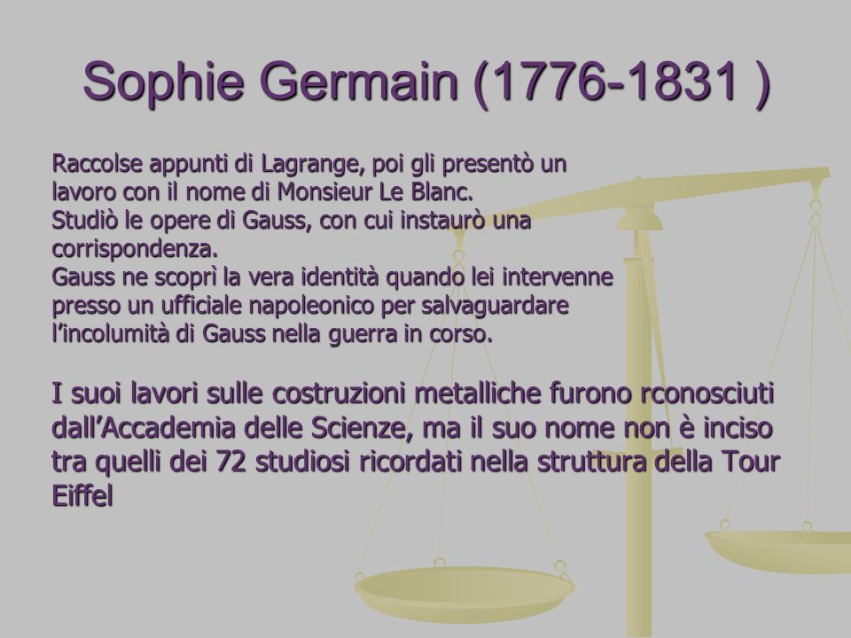 Sophie Germain (1776-1831 ) Raccolse appunti di Lagrange, poi gli presentò un. lavoro con il nome di Monsieur Le Blanc.