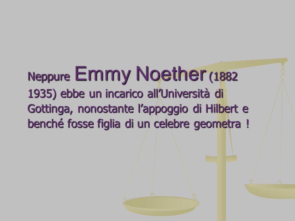 Neppure Emmy Noether (1882 1935) ebbe un incarico all'Università di. Gottinga, nonostante l'appoggio di Hilbert e.